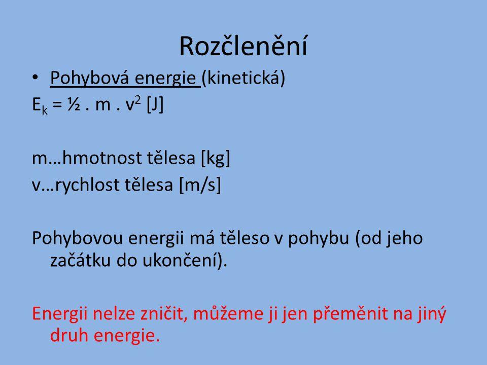 Rozčlenění Pohybová energie (kinetická) Ek = ½ . m . v2 [J]